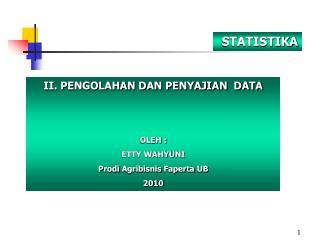 II. PENGOLAHAN DAN PENYAJIAN  DATA OLEH : ETTY WAHYUNI Prodi Agribisnis Faperta  UB 2010