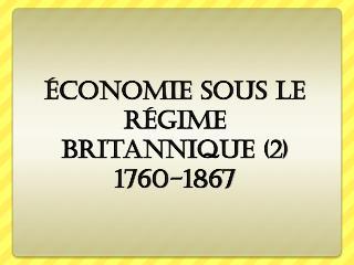 Économie sous  le  Régime britannique  (2) 1760-1867