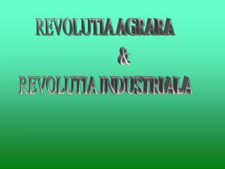 REVOLUTIA AGRARA            & REVOLUTIA INDUSTRIALA