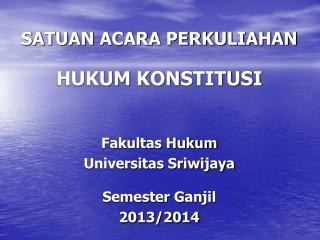 SATUAN ACARA PERKULIAHAN HUKUM  KONSTITUSI Fakultas Hukum Universitas Sriwijaya Semester  Ganjil
