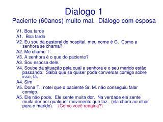 Dialogo 1  Paciente (60anos) muito mal.  Diálogo com esposa
