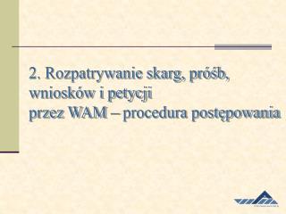 2. Rozpatrywanie skarg, próśb, wniosków i petycji przez WAM – procedura postępowania