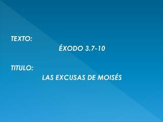 TEXTO:  ÉXODO 3.7-10 TITULO:  LAS EXCUSAS DE MOISÉS