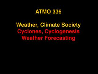 ATMO 336 Weather, Climate Society Cyclones, Cyclogenesis Weather Forecasting