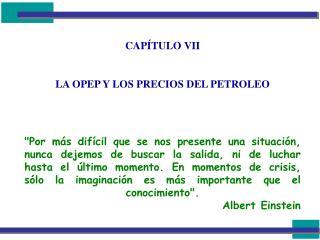 CAPÍTULO VII LA OPEP Y LOS PRECIOS DEL PETROLEO