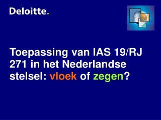 Toepassing van IAS 19/RJ 271 in het Nederlandse stelsel:  vloek  of  zegen ?
