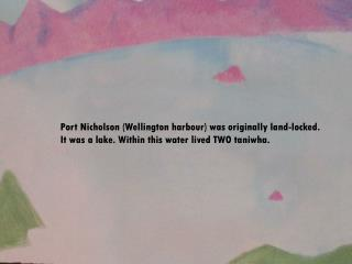 Port Nicholson Wellington harbour was originally land-locked. It was a lake. Within this water lived TWO taniwha.