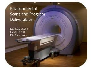 Environmental Scans and Program Deliverables Eric Haram, LADC Director OPBH Mid Coast Hosp.