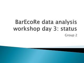 BarEcoRe data  analysis  workshop  day  3: status