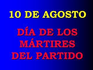 10 DE AGOSTO DÍA DE LOS MÁRTIRES DEL PARTIDO