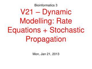 Bioinformatics 3 V21 – Dynamic Modelling: Rate Equations + Stochastic Propagation