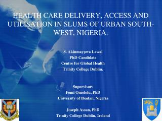 HEALTH CARE DELIVERY, ACCESS AND UTILISATION IN SLUMS OF URBAN SOUTH-WEST, NIGERIA.