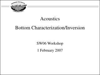Acoustics  Bottom Characterization/Inversion SW06 Workshop 1 February 2007