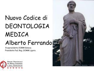 Nuovo Codice di  DEONTOLOGIA  MEDICA Alberto Ferrando Vicepresidente OOMM Genova