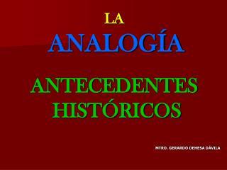 LA ANALOGÍA ANTECEDENTES  HISTÓRICOS MTRO. GERARDO DEHESA DÁVILA