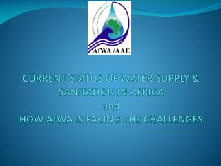 CURRENT STATUS OF WATER SUPPLY & SANITATION IN AFRICA   and  HOW AfWA IS FACING THE CHALLENGES