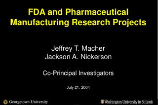 FDA and Pharmaceutical Manufacturing Research Projects     Jeffrey T. Macher  Jackson A. Nickerson  Co-Principal Investi