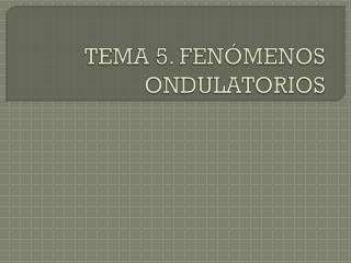 TEMA 5. FENÓMENOS ONDULATORIOS