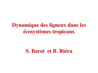 Dynamique des ligneux dans les écosystèmes tropicaux  S. Barot  et B. Riéra