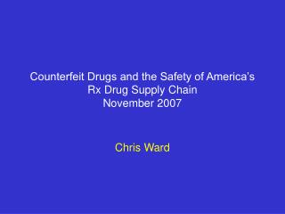 Counterfeit Drugs and the Safety of America's Rx Drug Supply Chain  November 2007