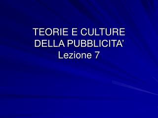TEORIE E CULTURE                             DELLA PUBBLICITA�  Lezione 7