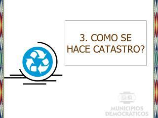 3. COMO SE HACE CATASTRO?