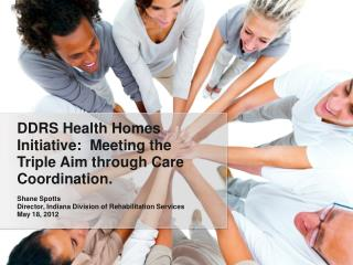 DDRS Health Homes Initiative:  Meeting the Triple Aim through Care Coordination. Shane Spotts