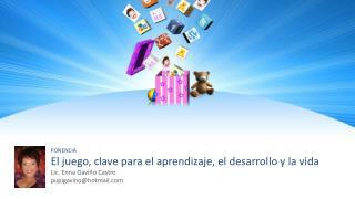 PONENCIA El juego, clave para el aprendizaje, el desarrollo y la vida Lic. Enna Gaviño Castro