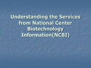 Understanding the Services from National Center Biotechnology Information(NCBI)