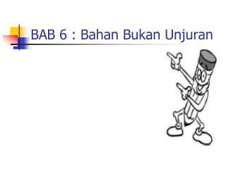 BAB 6 : Bahan Bukan Unjuran