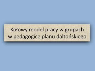 Ko?owy model pracy w grupach      w  pedagogice planu  dalto?skiego