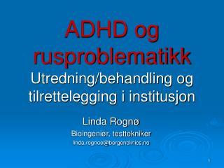 ADHD og rusproblematikk Utredning/behandling og tilrettelegging i institusjon