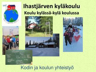 Ihastjärven kyläkoulu Koulu kylässä-kylä koulussa