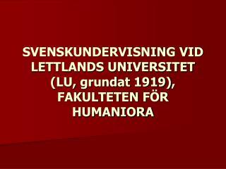 SVENSKUNDERVISNING VID LETTLANDS UNIVERSITET (LU, grundat 1919) , FAKULTETEN F ÖR HUMANIORA