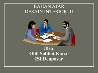 BAHAN AJAR  DESAIN INTERIOR III Oleh: Olih Solihat Karso ISI Denpasar