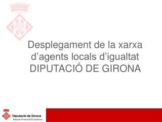 Desplegament de la xarxa d'agents locals d'igualtat DIPUTACIÓ DE GIRONA