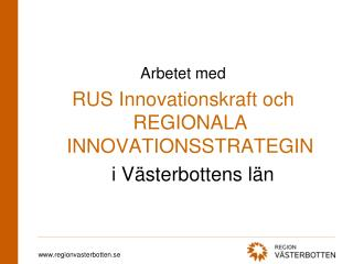 Arbetet med RUS Innovationskraft och REGIONALA INNOVATIONSSTRATEGIN 	 i Västerbottens län