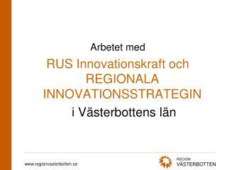 Arbetet med RUS Innovationskraft och REGIONALA INNOVATIONSSTRATEGIN  i Västerbottens län