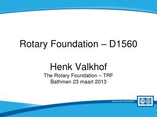 Rotary Foundation – D1560 Henk Valkhof The Rotary Foundation – TRF Bathmen 23 maart 2013