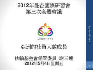 2012年曼谷國際研習會 第三次全體會議 亞洲的社員人數成長 扶輪基金會保管委員 謝三連 2012 年 5 月 4 日星期五