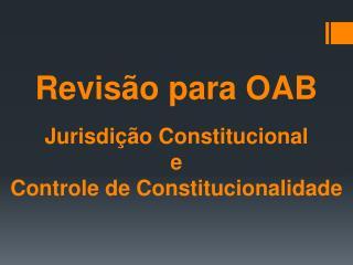 Revisão para OAB Jurisdição Constitucional e  Controle  d e Constitucionalidade