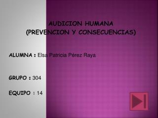 AUDICION HUMANA (PREVENCION Y CONSECUENCIAS) ALUMNA  :  Elsa Patricia Pérez Raya GRUPO  :  304