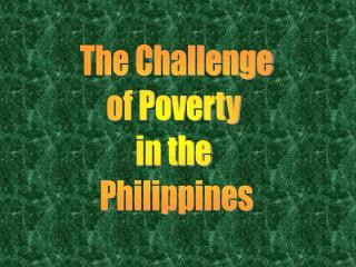 The Challenge of Poverty  in the  Philippines