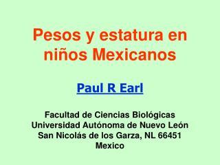 Pesos y estatura en ni os Mexicanos  Paul R Earl   Facultad de Ciencias Biol gicas Universidad Aut noma de Nuevo Le n Sa