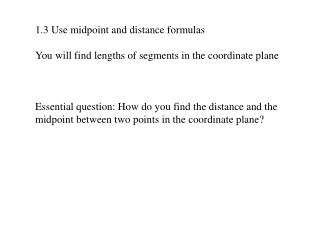 1.3 Use midpoint and distance formulas You will find lengths of segments in the coordinate plane