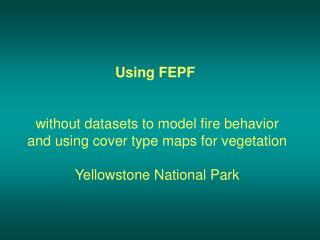 Using FEPF  without datasets to model fire behavior and using cover type maps for vegetation