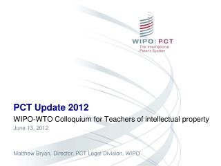 PCT Update 2012 WIPO-WTO Colloquium for Teachers of intellectual property  June 13, 2012