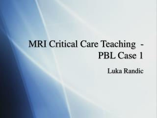 MRI Critical Care Teaching  - PBL Case 1