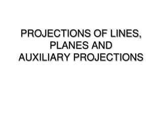 PROJECTIONS OF LINES, PLANES AND    AUXILIARY PROJECTIONS