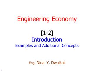 Engineering Economy [1-2] Introduction Examples and Additional Concepts Eng.  Nidal Y. Dwaikat